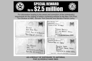 A reward offer totalling $2.5 million was offered by the FBI, US Postal Service and ADVO, Inc. in 2001. Three weeks after the first mailing of letters containing anthrax, two more letters were mailed from Trenton, NJ, postmarked October 9, 2001. These letters were addressed to Senator Tom Daschle of South Dakota and Senator Patrick Leahy of Vermont. Photo Credit: FBI / Wikimedia